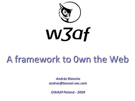 A framework to 0wn the Web Copyright 2008 CYBSEC. All rights reserved. Andrés Riancho OWASP Poland - 2009.