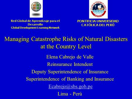 Managing Catastrophe Risks of Natural Disasters at the Country Level Elena Cabrejo de Valle Reinsurance Intendent Deputy Superintendence of Insurance Superintendence.