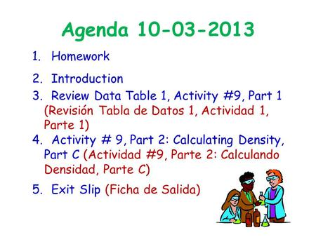 Agenda 10-03-2013 1. Homework 2. Introduction 3. Review Data Table 1, Activity #9, Part 1 (Revisión Tabla de Datos 1, Actividad 1, Parte 1) 4. Activity.