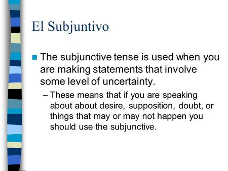 El Subjuntivo The subjunctive tense is used when you are making statements that involve some level of uncertainty. –These means that if you are speaking.