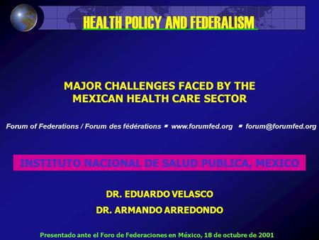 MAJOR CHALLENGES FACED BY THE MEXICAN HEALTH CARE SECTOR INSTITUTO NACIONAL DE SALUD PUBLICA, MEXICO DR. EDUARDO VELASCO DR. ARMANDO ARREDONDO HEALTH POLICY.