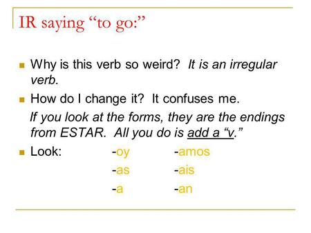 IR saying to go: Why is this verb so weird? It is an irregular verb. How do I change it? It confuses me. If you look at the forms, they are the endings.