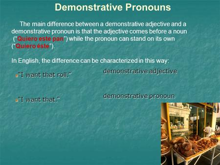 Demonstrative Pronouns The main difference between a demonstrative adjective and a demonstrative pronoun is that the adjective comes before a noun (Quiero.