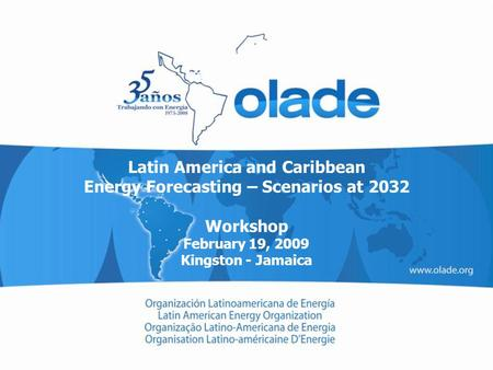 Latin America and Caribbean Energy Forecasting – Scenarios at 2032 Workshop February 19, 2009 Kingston - Jamaica.