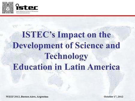 October 17, 2012WEEF 2012, Buenos Aires, Argentina ISTECs Impact on the Development of Science and Technology Education in Latin America.
