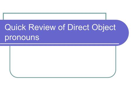 Quick Review of Direct Object pronouns. The direct object is the person or thing that receives the action of the verb. It answers the question who or.