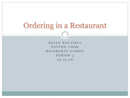 KELLY BAUTISTA PAYTON COOK RIGOBERTO GOMEZ PERIOD 3 05-10-08 Ordering in a Restaurant.