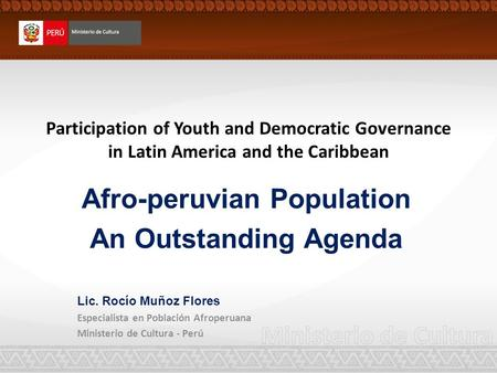 Participation of Youth and Democratic Governance in Latin America and the Caribbean Afro-peruvian Population An Outstanding Agenda Lic. Rocío Muñoz Flores.