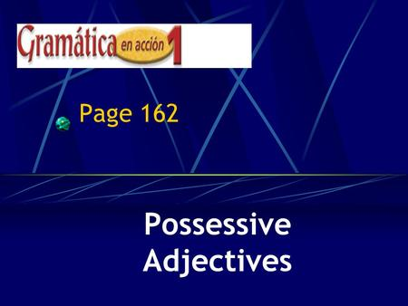 Page 162 Possessive Adjectives Possessive Adjectives Adjectives DESCRIBE nouns, correct? Well, they can also show possession.