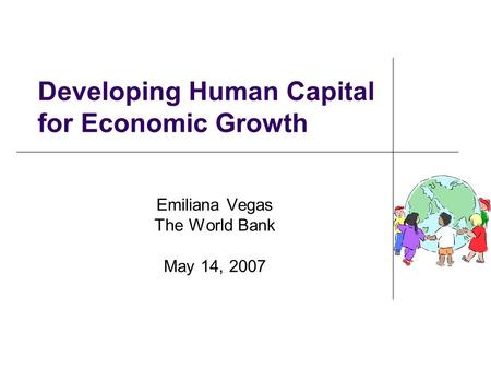 Developing Human Capital for Economic Growth Emiliana Vegas The World Bank May 14, 2007.