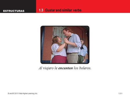 1.3 Gustar and similar verbs © and ® 2011 Vista Higher Learning, Inc.1.3-1 Al viajero le encantan los boleros.