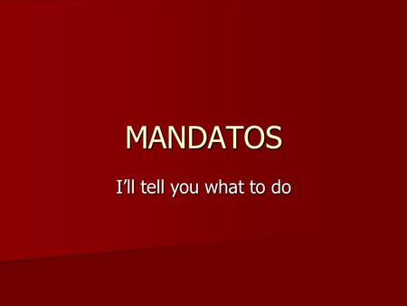 MANDATOS I'll tell you what to do.