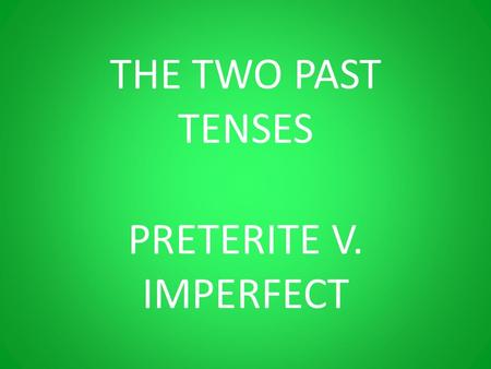 THE TWO PAST TENSES PRETERITE V. IMPERFECT. EL IMPERFECTO.