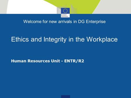 Welcome for new arrivals in DG Enterprise Ethics and Integrity in the Workplace Human Resources Unit - ENTR/R2.
