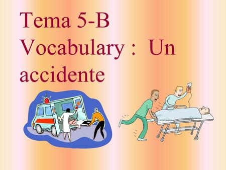 Tema 5-B Vocabulary : Un accidente el enfermero, la enfermera nurse.