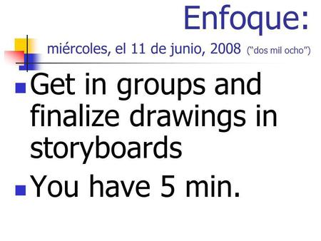 Enfoque: miércoles, el 11 de junio, 2008 (dos mil ocho) Get in groups and finalize drawings in storyboards You have 5 min.