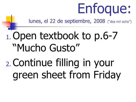 Enfoque: lunes, el 22 de septiembre, 2008 (dos mil ocho) 1. Open textbook to p.6-7 Mucho Gusto 2. Continue filling in your green sheet from Friday.
