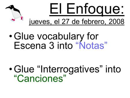 El Enfoque: jueves, el 27 de febrero, 2008 Glue vocabulary for Escena 3 into Notas Glue Interrogatives into Canciones.