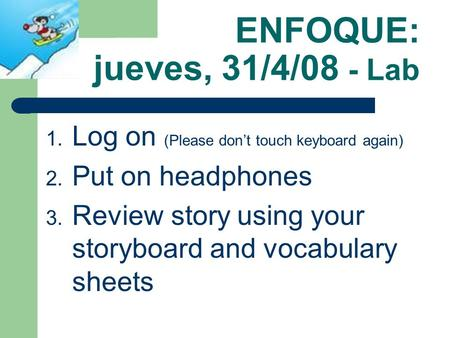 ENFOQUE: jueves, 31/4/08 - Lab 1. Log on (Please dont touch keyboard again) 2. Put on headphones 3. Review story using your storyboard and vocabulary.