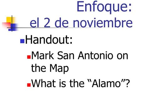 Enfoque: el 2 de noviembre Handout: Mark San Antonio on the Map What is the Alamo?