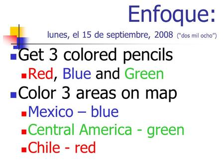 Enfoque: lunes, el 15 de septiembre, 2008 (dos mil ocho) Get 3 colored pencils Red, Blue and Green Color 3 areas on map Mexico – blue Central America -