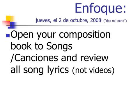 Enfoque: jueves, el 2 de octubre, 2008 (dos mil ocho) Open your composition book to Songs /Canciones and review all song lyrics (not videos)