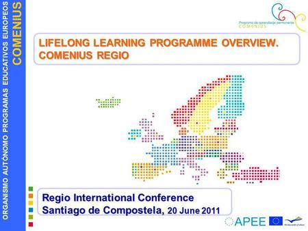 ORGANISMO AUTÓNOMO PROGRAMAS EDUCATIVOS EUROPEOS COMENIUS LIFELONG LEARNING PROGRAMME OVERVIEW. COMENIUS REGIO Regio International Conference Santiago.