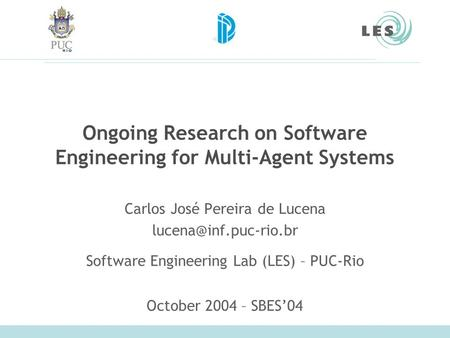 Ongoing Research on Software Engineering for Multi-Agent Systems Carlos José Pereira de Lucena Software Engineering Lab (LES) – PUC-Rio.