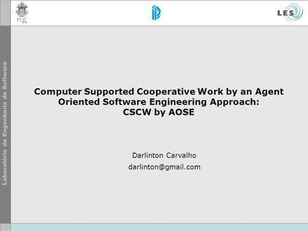Computer Supported Cooperative Work by an Agent Oriented Software Engineering Approach: CSCW by AOSE Darlinton Carvalho