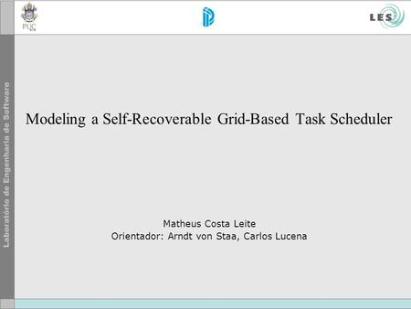 Modeling a Self-Recoverable Grid-Based Task Scheduler Matheus Costa Leite Orientador: Arndt von Staa, Carlos Lucena.