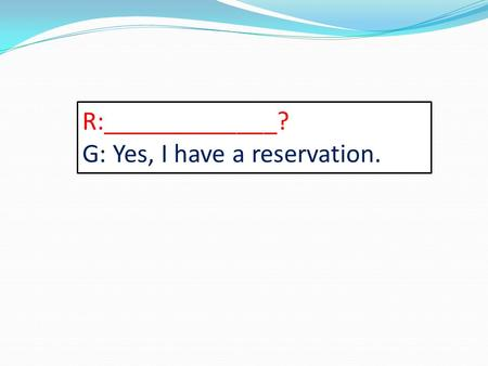 R:_____________? G: Yes, I have a reservation.. G:Wheres the bar? R: ______________.