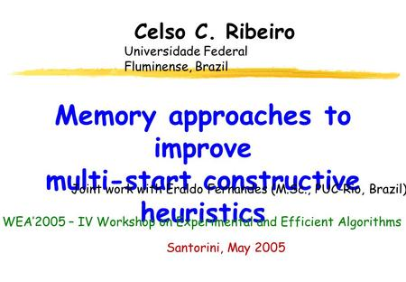 Memory approaches to improve multi-start constructive heuristics Celso C. Ribeiro Universidade Federal Fluminense, Brazil Santorini, May 2005 Joint work.