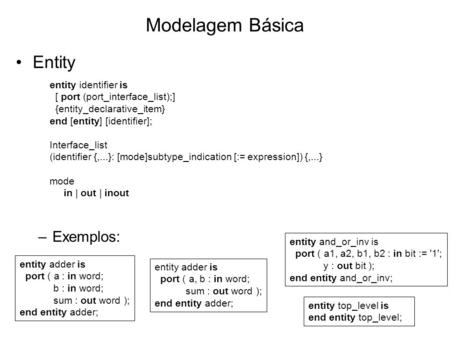 Modelagem Básica Entity –Exemplos: entity identifier is [ port (port_interface_list);] {entity_declarative_item} end [entity] [identifier]; Interface_list.