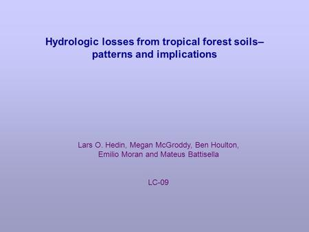 Hydrologic losses from tropical forest soils– patterns and implications Lars O. Hedin, Megan McGroddy, Ben Houlton, Emilio Moran and Mateus Battisella.