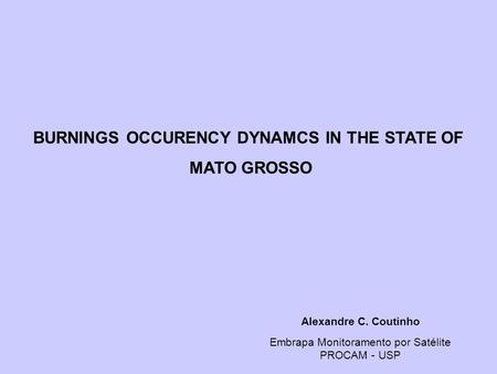 Alexandre C. Coutinho Embrapa Monitoramento por Satélite PROCAM - USP BURNINGS OCCURENCY DYNAMCS IN THE STATE OF MATO GROSSO.
