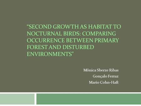 SECOND GROWTH AS HABITAT TO NOCTURNAL BIRDS: COMPARING OCCURRENCE BETWEEN PRIMARY FOREST AND DISTURBED ENVIRONMENTS Mônica Sberze Ribas Gonçalo Ferraz.