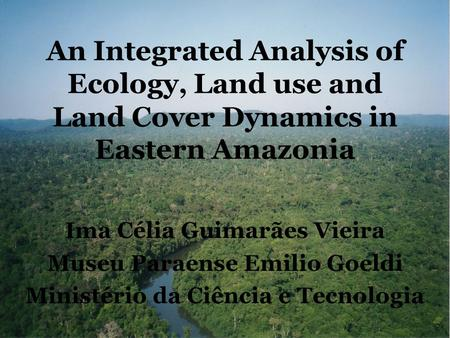 An Integrated Analysis of Ecology, Land use and Land Cover Dynamics in Eastern Amazonia Ima Célia Guimarães Vieira Museu Paraense Emilio Goeldi Ministério.