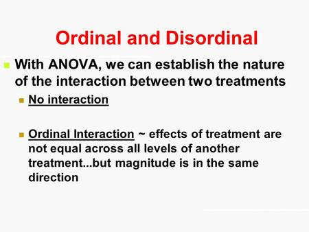 Ordinal and Disordinal With ANOVA, we can establish the nature of the interaction between two treatments No interaction Ordinal Interaction ~ effects of.