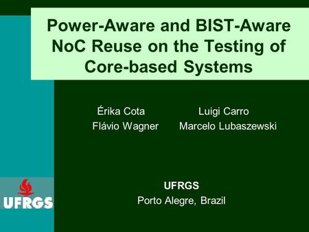 Power-Aware and BIST-Aware NoC Reuse on the Testing of Core-based Systems Érika Cota Luigi Carro Flávio WagnerMarcelo Lubaszewski UFRGS Porto Alegre, Brazil.