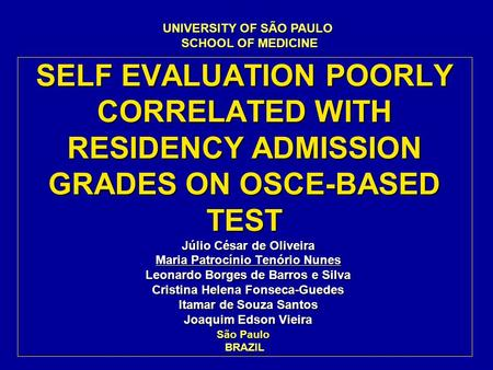 SELF EVALUATION POORLY CORRELATED WITH RESIDENCY ADMISSION GRADES ON OSCE-BASED TEST Júlio César de Oliveira Maria Patrocínio Tenório Nunes Leonardo Borges.