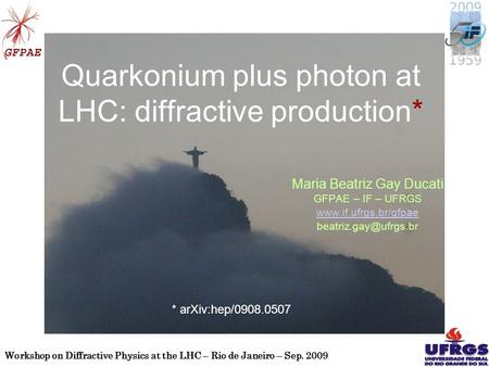 Workshop on Diffractive Physics at the LHC – Rio de Janeiro – Sep. 2009 1 Quarkonium plus photon at LHC: diffractive production* Maria Beatriz Gay Ducati.