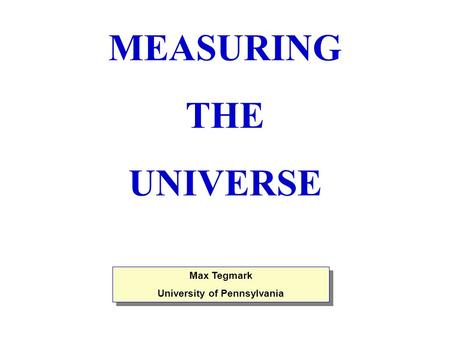 Max Tegmark University of Pennsylvania Max Tegmark University of Pennsylvania MEASURING THE UNIVERSE.