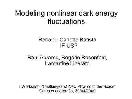 Modeling nonlinear dark energy fluctuations Ronaldo Carlotto Batista IF-USP Raul Abramo, Rogério Rosenfeld, Lamartine Liberato I Workshop: Challanges of.