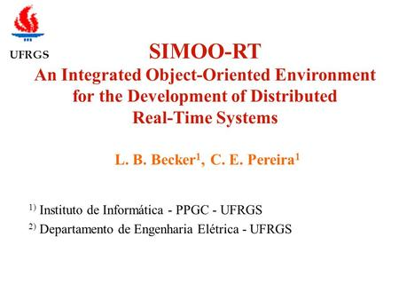 UFRGS SIMOO-RT An Integrated Object-Oriented Environment for the Development of Distributed Real-Time Systems L. B. Becker 1, C. E. Pereira 1 1) Instituto.