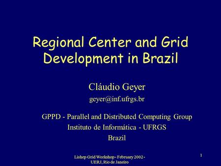 Lishep Grid Workshop - February 2002 - UERJ, Rio de Janeiro 1 Regional Center and Grid Development in Brazil Cláudio Geyer GPPD - Parallel.