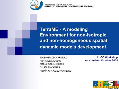 TerraME - A modeling Environment for non-isotropic and non-homogeneous spatial dynamic models development TIAGO GARCIA CARNEIRO ANA PAULA AGUIAR MARIA.