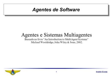 Inaldo Costa 1 Agentes de Software Agentes e Sistemas Multiagentes Baseado no livro An Introduction to MultiAgent Systems Michael Wooldridge, John Wiley.