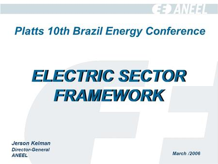March /2006 Jerson Kelman Director-General ANEEL ELECTRIC SECTOR FRAMEWORK Platts 10th Brazil Energy Conference.