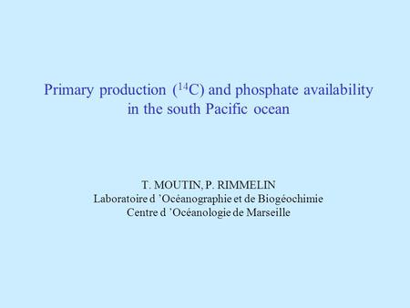 Primary production ( 14 C) and phosphate availability in the south Pacific ocean T. MOUTIN, P. RIMMELIN Laboratoire d Océanographie et de Biogéochimie.