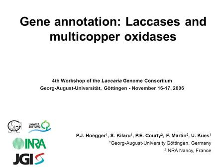 Gene annotation: Laccases and multicopper oxidases P.J. Hoegger 1, S. Kilaru 1, P.E. Courty 2, F. Martin 2, U. Kües 1 1 Georg-August-University Göttingen,